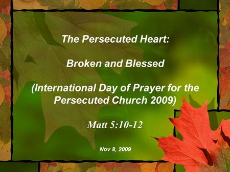 The Persecuted Heart: Broken and Blessed (International Day of Prayer for the Persecuted Church 2009) Matt 5:10-12 Nov 8, 2009.