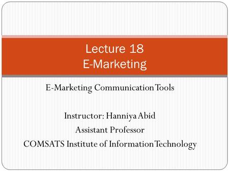 E-Marketing Communication Tools Instructor: Hanniya Abid Assistant Professor COMSATS Institute of Information Technology Lecture 18 E-Marketing.