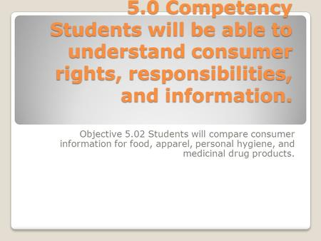 5.0 Competency Students will be able to understand consumer rights, responsibilities, and information. Objective 5.02 Students will compare consumer information.