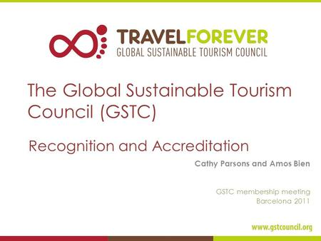The Global Sustainable Tourism Council (GSTC) Recognition and Accreditation Cathy Parsons and Amos Bien GSTC membership meeting Barcelona 2011.