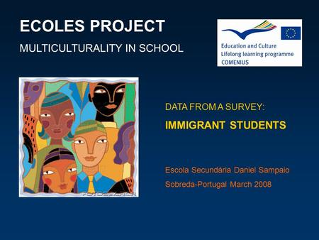 ECOLES PROJECT MULTICULTURALITY IN SCHOOL DATA FROM A SURVEY: IMMIGRANT STUDENTS Escola Secundária Daniel Sampaio Sobreda-Portugal March 2008.