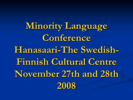 Minority Language Conference Hanasaari-The Swedish- Finnish Cultural Centre November 27th and 28th 2008.