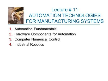 Lecture # 11 AUTOMATION TECHNOLOGIES FOR MANUFACTURING SYSTEMS 1.Automation Fundamentals 2.Hardware Components for Automation 3.Computer Numerical Control.