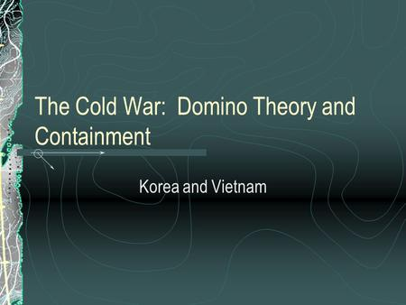 The Cold War: Domino Theory and Containment Korea and Vietnam.
