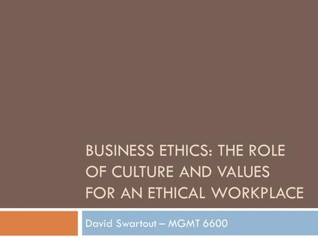 BUSINESS ETHICS: THE ROLE OF CULTURE AND VALUES FOR AN ETHICAL WORKPLACE David Swartout – MGMT 6600.