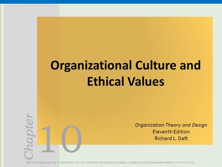 10 Chapter Organizational Culture and Ethical Values ©2013 Cengage Learning. All Rights Reserved. May not be scanned, copied or duplicated, or posted to.