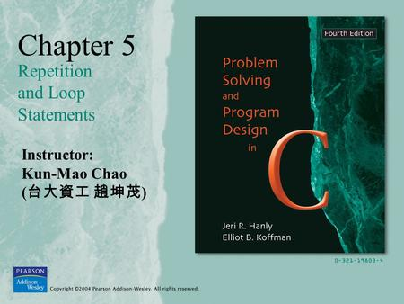 Chapter 5 Repetition and Loop Statements Instructor: Kun-Mao Chao ( 台大資工 趙坤茂 )