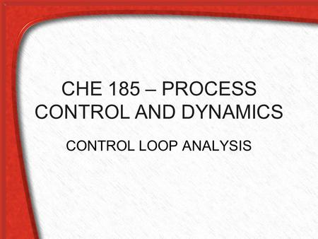 CHE 185 – PROCESS CONTROL AND DYNAMICS CONTROL LOOP ANALYSIS.