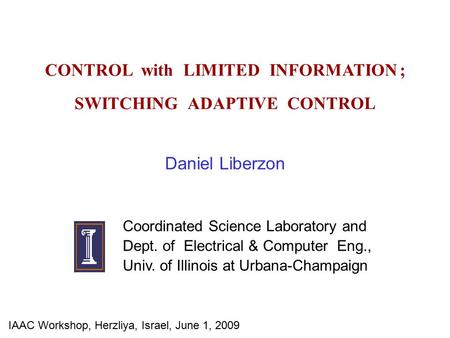CONTROL with LIMITED INFORMATION ; SWITCHING ADAPTIVE CONTROL Daniel Liberzon Coordinated Science Laboratory and Dept. of Electrical & Computer Eng., Univ.