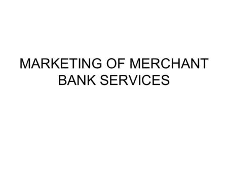 MARKETING OF MERCHANT BANK SERVICES. SERVICES OF MERCHANT BANK 1)CORPORATE COUNSELLING- 2) PROJECT COUNSELLING—PROJECT REPORT,PATTERN OF FINANCING.. ASSISTANCER.
