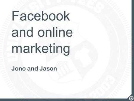 Facebook and online marketing Jono and Jason. what we'll cover Increasing your Facebook Presence Campus-Wide Bird Bank Process Marketing Strategies Online.