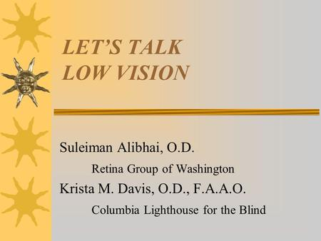 LET'S TALK LOW VISION Suleiman Alibhai, O.D. Retina Group of Washington Krista M. Davis, O.D., F.A.A.O. Columbia Lighthouse for the Blind.