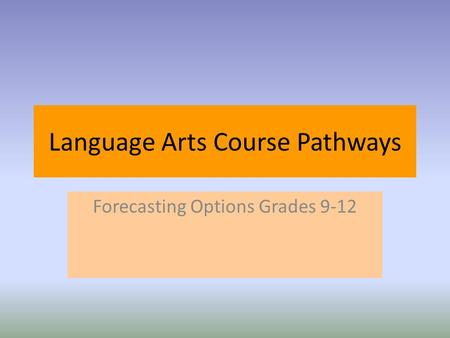 Language Arts Course Pathways Forecasting Options Grades 9-12.