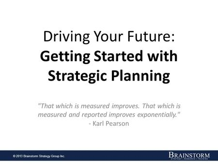 © 2013 Brainstorm Strategy Group Inc. Driving Your Future: Getting Started with Strategic Planning That which is measured improves. That which is measured.