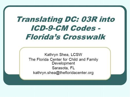 Translating DC: 03R into ICD-9-CM Codes - Florida's Crosswalk Kathryn Shea, LCSW The Florida Center for Child and Family Development Sarasota, FL