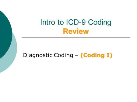 Review Intro to ICD-9 Coding Review (Coding I) Diagnostic Coding – (Coding I)