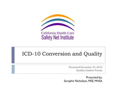 ICD-10 Conversion and Quality Presented November 10, 2010 Quality Leaders Forum Presented by: Seraphin Nicholson, MSE, MHSA.