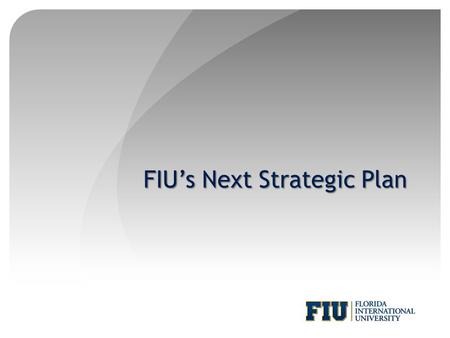 FIU's Next Strategic Plan. Forum Purpose and Format Purpose Generate ideas Identify issues Suggest topics Format Strategic plan overview and timeline.
