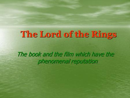 The Lord of the Rings The book and the film which have the phenomenal reputation.