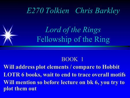 E270 Tolkien Chris Barkley Lord of the Rings Fellowship of the Ring BOOK 1 Will address plot elements / compare to Hobbit LOTR 6 books, wait to end to.