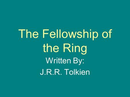 The Fellowship of the Ring Written By: J.R.R. Tolkien.