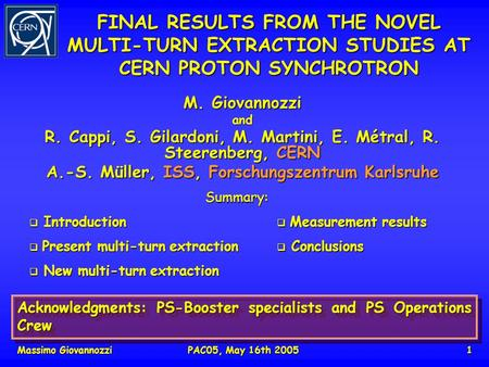 Massimo GiovannozziPAC05, May 16th 20051 FINAL RESULTS FROM THE NOVEL MULTI-TURN EXTRACTION STUDIES AT CERN PROTON SYNCHROTRON M. Giovannozzi and R. Cappi,