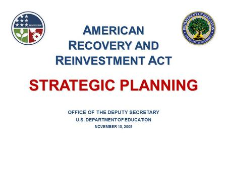 OFFICE OF THE DEPUTY SECRETARY U.S. DEPARTMENT OF EDUCATION NOVEMBER 10, 2009 STRATEGIC PLANNING A MERICAN R ECOVERY AND R EINVESTMENT A CT.