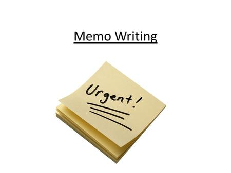 Memo Writing. What is a Memo? Memo writing is something of an art form. A letter is not a memo, nor is a memo a letter. A memo is a short, to the point.