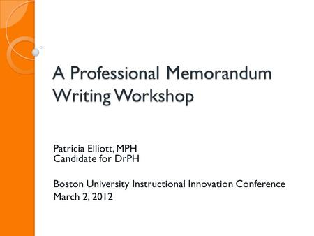 A Professional Memorandum Writing Workshop Patricia Elliott, MPH Candidate for DrPH Boston University Instructional Innovation Conference March 2, 2012.