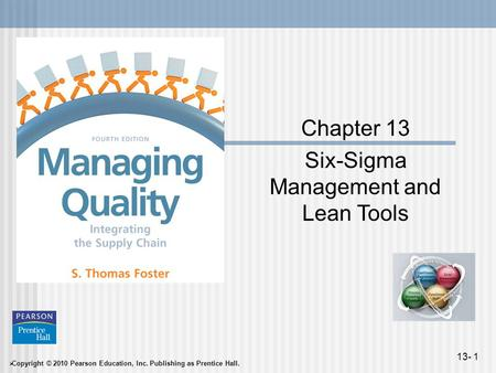  Copyright © 2010 Pearson Education, Inc. Publishing as Prentice Hall. 13- 1 Chapter 13 Six-Sigma Management and Lean Tools.