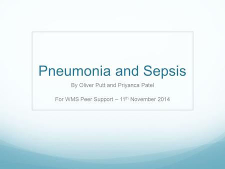 Pneumonia and Sepsis By Oliver Putt and Priyanca Patel For WMS Peer Support – 11 th November 2014.