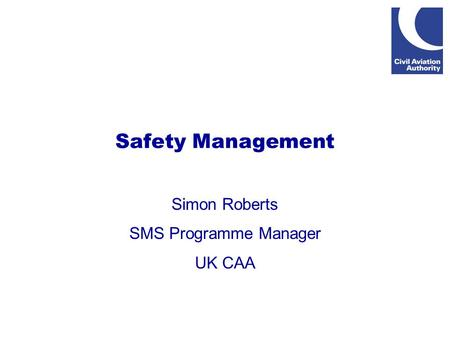 Safety Management Simon Roberts SMS Programme Manager UK CAA.