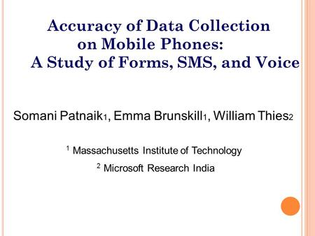 Somani Patnaik 1, Emma Brunskill 1, William Thies 2 1 Massachusetts Institute of Technology 2 Microsoft Research India Accuracy of Data Collection on Mobile.