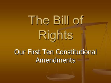 The Bill of Rights Our First Ten Constitutional Amendments.