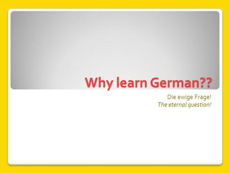 Why learn German?? Die ewige Frage! The eternal question!