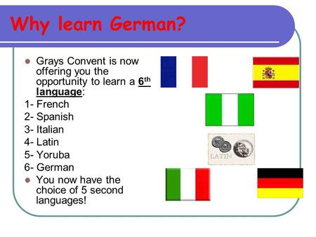 Why learn German? Grays Convent is now offering you the opportunity to learn a 6 th language: 1- French 2- Spanish 3- Italian 4- Latin 5- Yoruba 6- German.