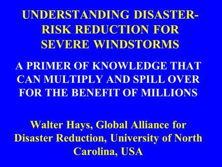 UNDERSTANDING DISASTER- RISK REDUCTION FOR SEVERE WINDSTORMS A PRIMER OF KNOWLEDGE THAT CAN MULTIPLY AND SPILL OVER FOR THE BENEFIT OF MILLIONS Walter.