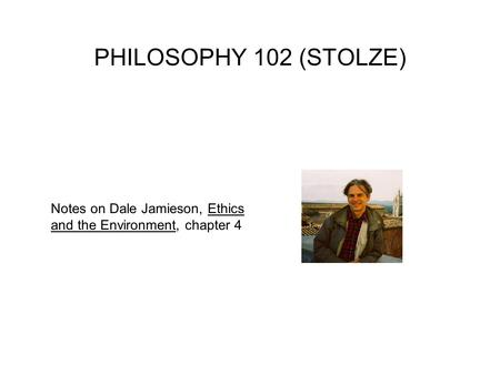 PHILOSOPHY 102 (STOLZE) Notes on Dale Jamieson, Ethics and the Environment, chapter 4.