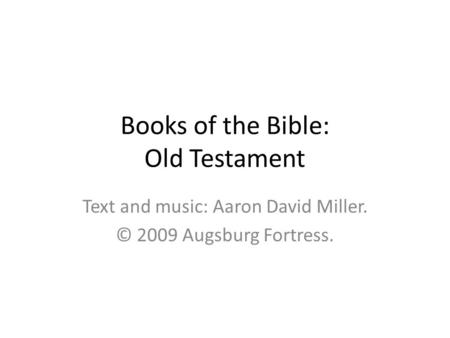 Books of the Bible: Old Testament Text and music: Aaron David Miller. © 2009 Augsburg Fortress.