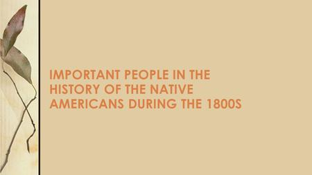 IMPORTANT PEOPLE IN THE HISTORY OF THE NATIVE AMERICANS DURING THE 1800S.