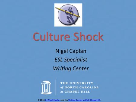 Culture Shock Nigel Caplan ESL Specialist Writing Center © 2010 by Nigel Caplan and the Writing Center at UNC-Chapel Hill.by Nigel Caplan Writing Center.