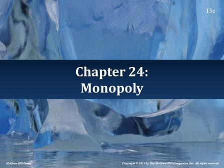 Chapter 24: Monopoly Copyright © 2013 by The McGraw-Hill Companies, Inc. All rights reserved. McGraw-Hill/Irwin 13e.