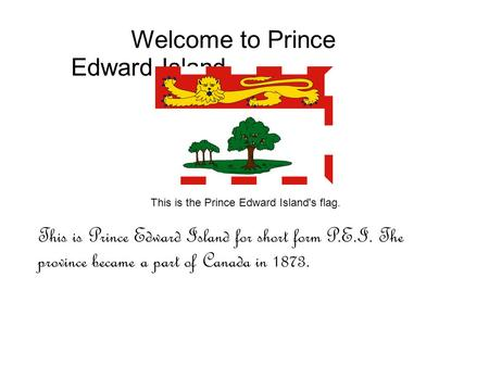 Welcome to Prince Edward Island This is the Prince Edward Island's flag. This is Prince Edward Island for short form P.E.I. The province became a part.