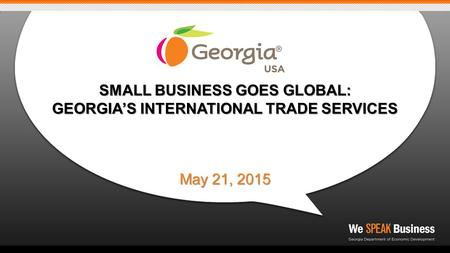 SMALL BUSINESS GOES GLOBAL: GEORGIA'S INTERNATIONAL TRADE SERVICES May 21, 2015.