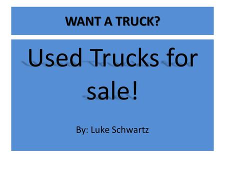 WANT A TRUCK? Used Trucks for sale! By: Luke Schwartz.