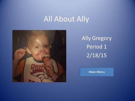 All About Ally Ally Gregory Period 1 2/18/15 Main Menu.