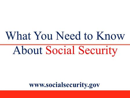 What You Need to Know About Social Security www.socialsecurity.gov.
