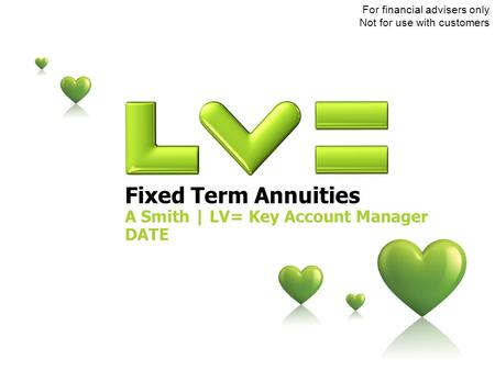 Fixed Term Annuities A Smith | LV= Key Account Manager DATE For financial advisers only Not for use with customers.