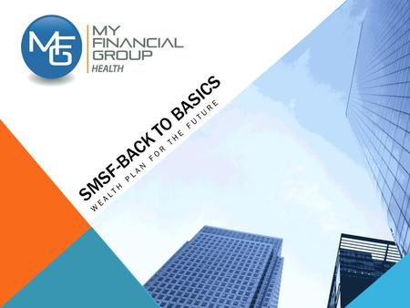 SMSF-BACK TO BASICS WEALTH PLAN FOR THE FUTURE. SMSF BACK TO BASICS This information is current at July 2014 and is subject to change. As this information.