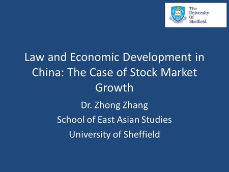 Law and Economic Development in China: The Case of Stock Market Growth Dr. Zhong Zhang School of East Asian Studies University of Sheffield.